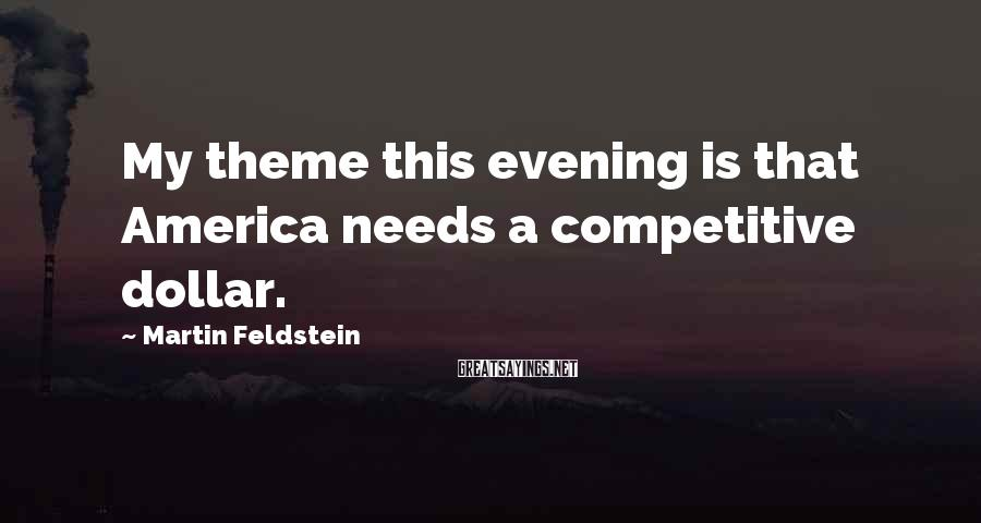 Martin Feldstein Sayings: My theme this evening is that America needs a competitive dollar.