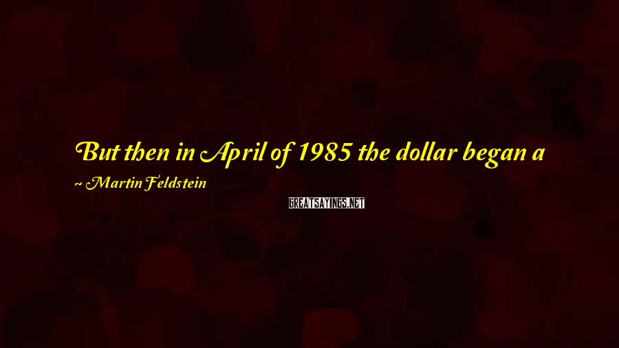 Martin Feldstein Sayings: But then in April of 1985 the dollar began a sharp decline. The dollar's trade