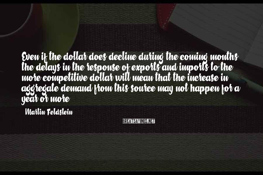 Martin Feldstein Sayings: Even if the dollar does decline during the coming months, the delays in the response
