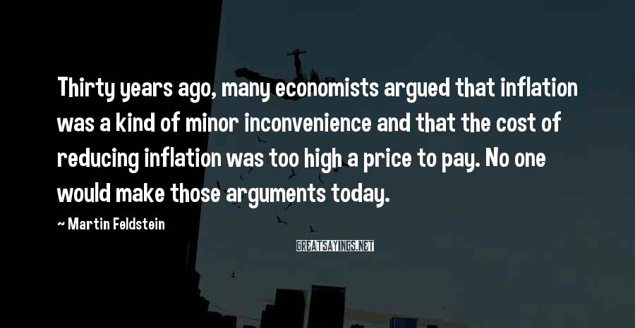 Martin Feldstein Sayings: Thirty years ago, many economists argued that inflation was a kind of minor inconvenience and