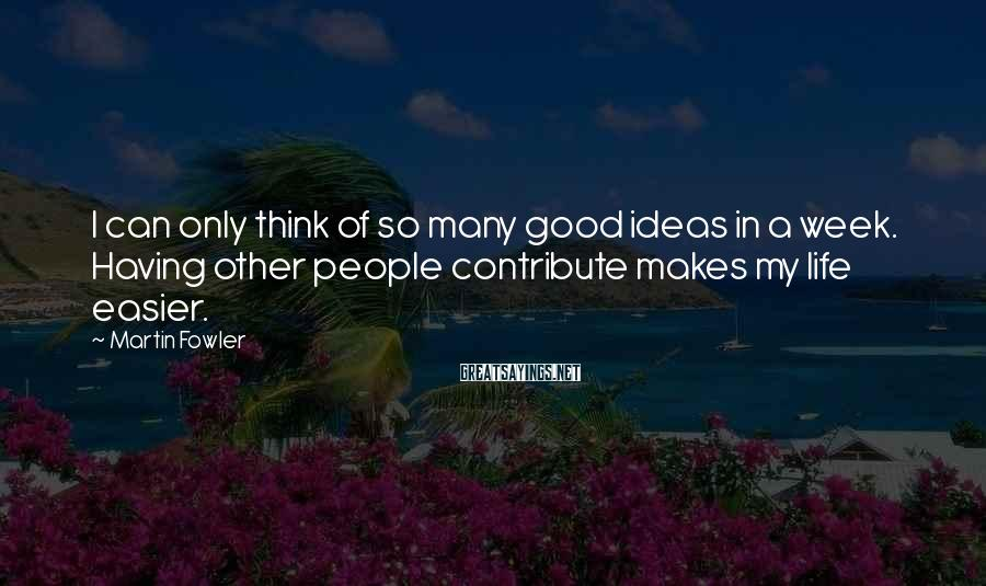Martin Fowler Sayings: I can only think of so many good ideas in a week. Having other people