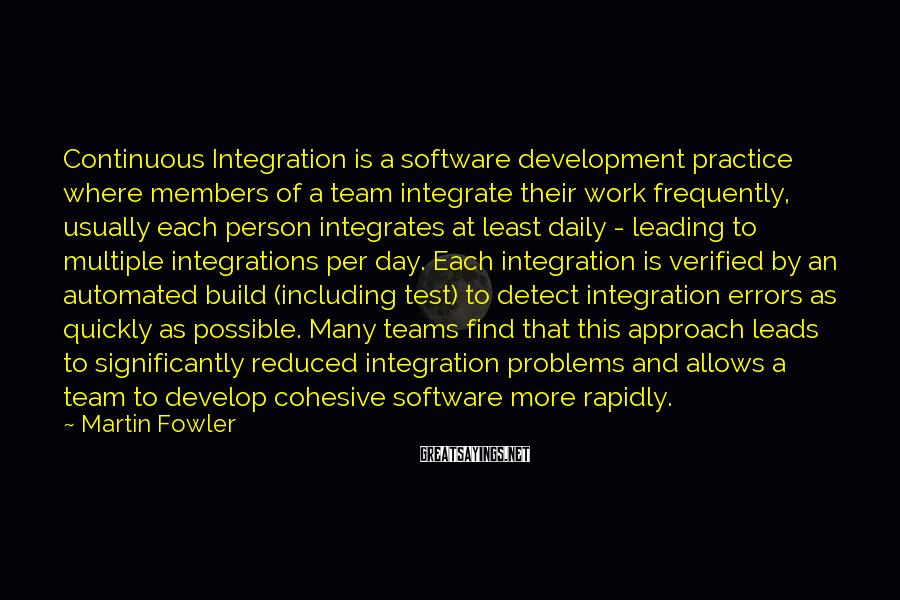 Martin Fowler Sayings: Continuous Integration is a software development practice where members of a team integrate their work