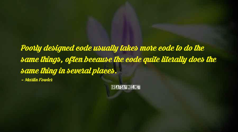 Martin Fowler Sayings: Poorly designed code usually takes more code to do the same things, often because the