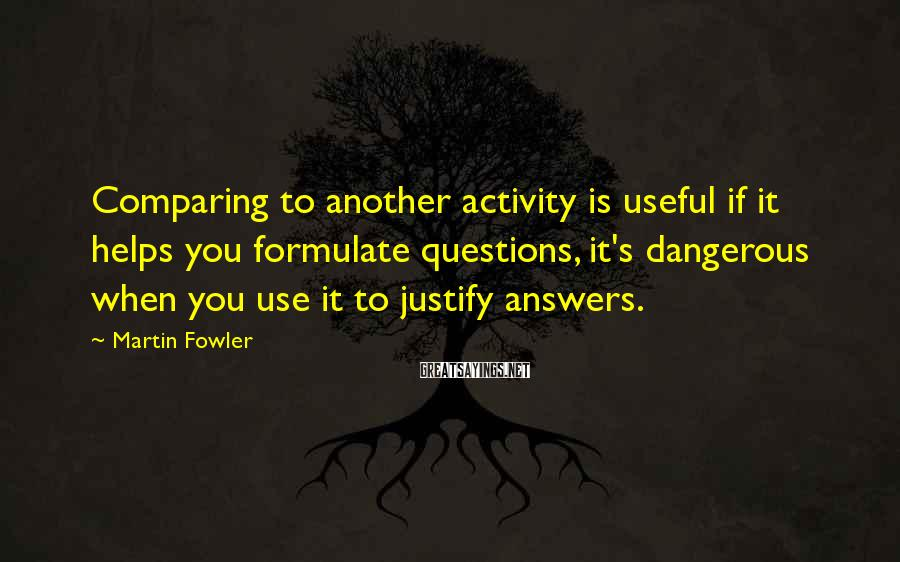 Martin Fowler Sayings: Comparing to another activity is useful if it helps you formulate questions, it's dangerous when