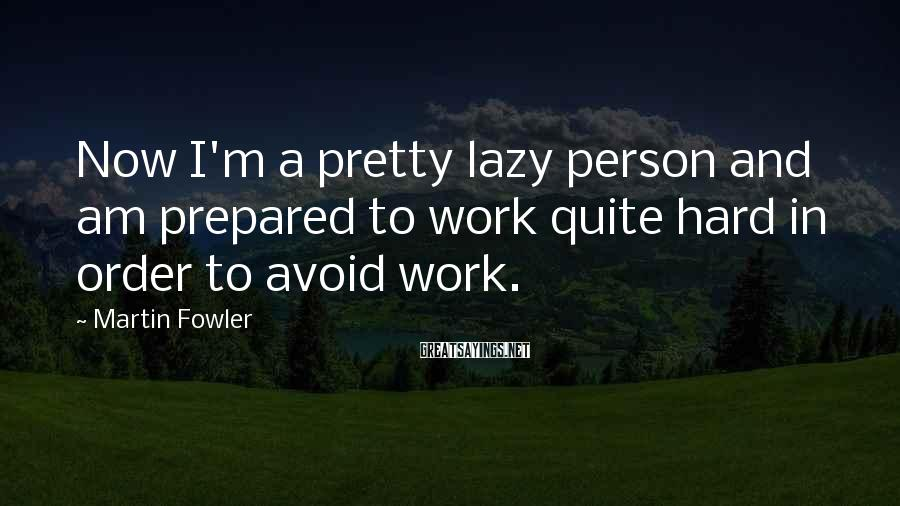 Martin Fowler Sayings: Now I'm a pretty lazy person and am prepared to work quite hard in order