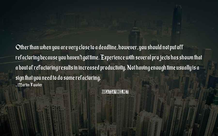 Martin Fowler Sayings: Other than when you are very close to a deadline, however, you should not put