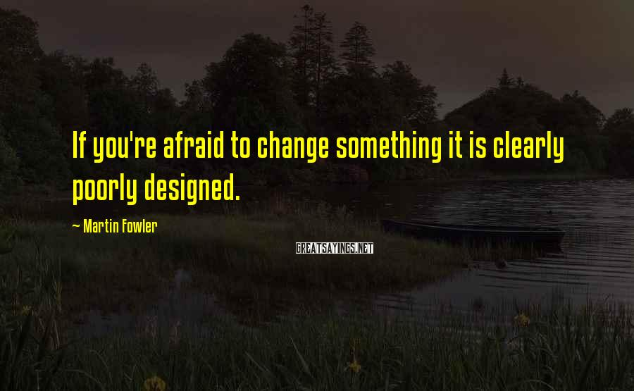Martin Fowler Sayings: If you're afraid to change something it is clearly poorly designed.