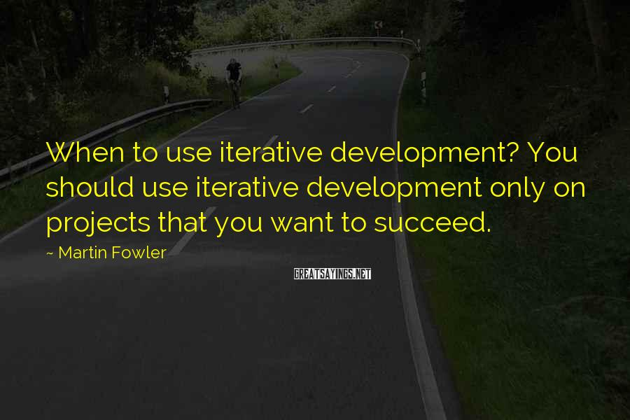 Martin Fowler Sayings: When to use iterative development? You should use iterative development only on projects that you