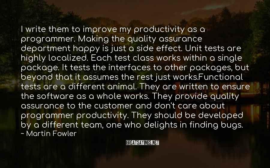 Martin Fowler Sayings: I write them to improve my productivity as a programmer. Making the quality assurance department