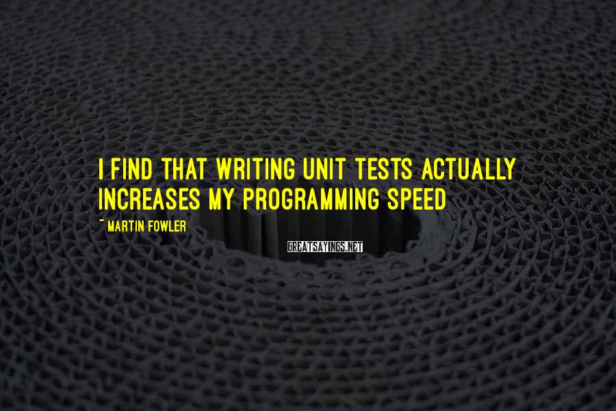 Martin Fowler Sayings: I find that writing unit tests actually increases my programming speed