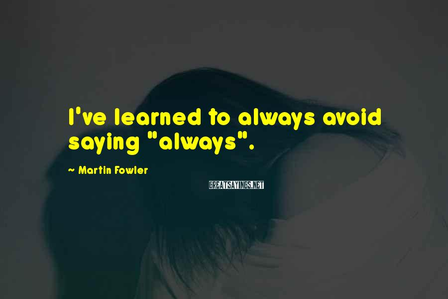 "Martin Fowler Sayings: I've learned to always avoid saying ""always""."