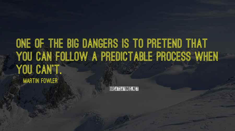 Martin Fowler Sayings: One of the big dangers is to pretend that you can follow a predictable process
