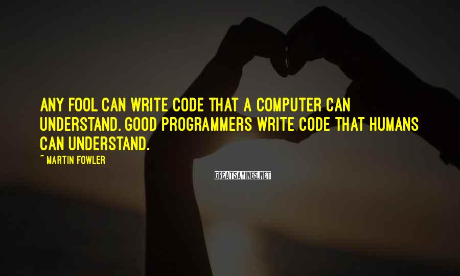 Martin Fowler Sayings: Any fool can write code that a computer can understand. Good programmers write code that
