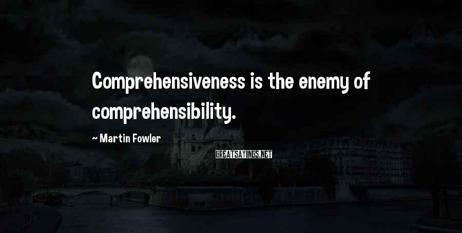 Martin Fowler Sayings: Comprehensiveness is the enemy of comprehensibility.