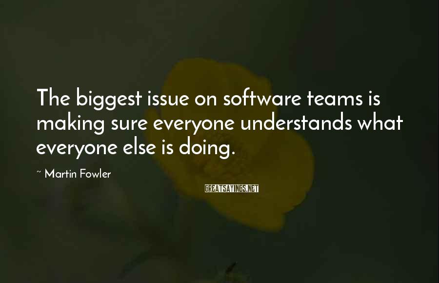 Martin Fowler Sayings: The biggest issue on software teams is making sure everyone understands what everyone else is