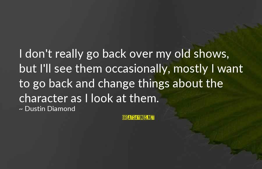 Martin Hache Sayings By Dustin Diamond: I don't really go back over my old shows, but I'll see them occasionally, mostly