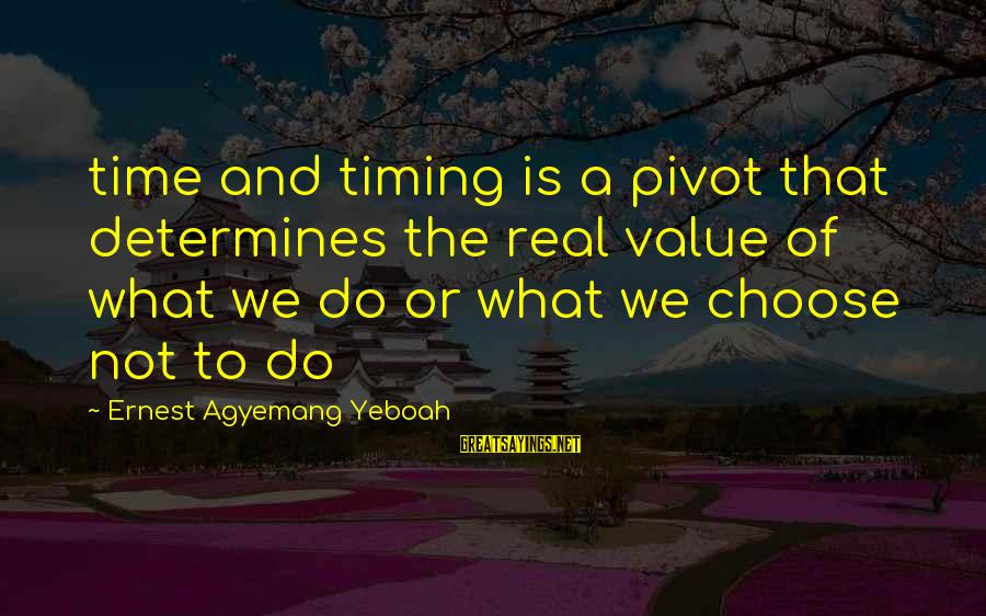 Martin Hache Sayings By Ernest Agyemang Yeboah: time and timing is a pivot that determines the real value of what we do