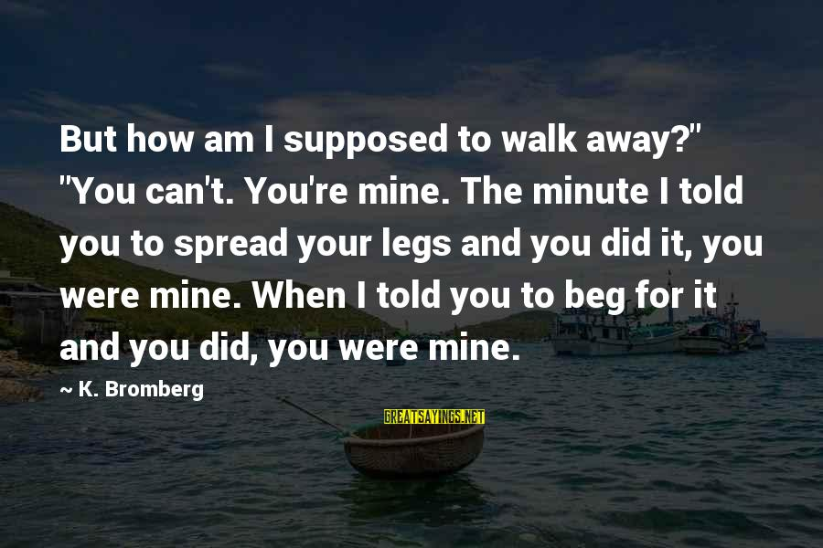 """Martin Hache Sayings By K. Bromberg: But how am I supposed to walk away?"""" """"You can't. You're mine. The minute I"""