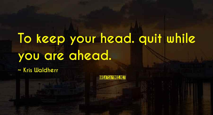 Martin Hache Sayings By Kris Waldherr: To keep your head. quit while you are ahead.
