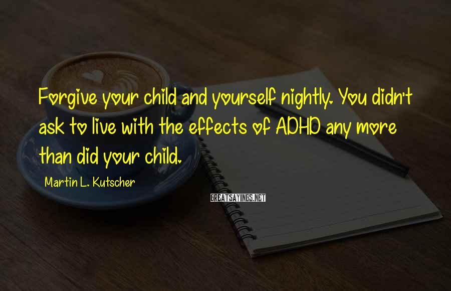 Martin L. Kutscher Sayings: Forgive your child and yourself nightly. You didn't ask to live with the effects of