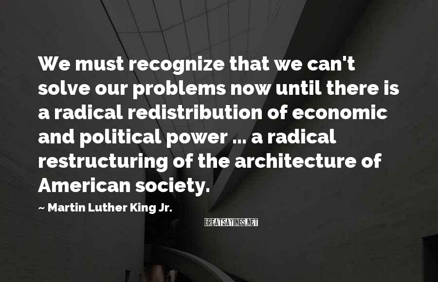 Martin Luther King Jr. Sayings: We must recognize that we can't solve our problems now until there is a radical