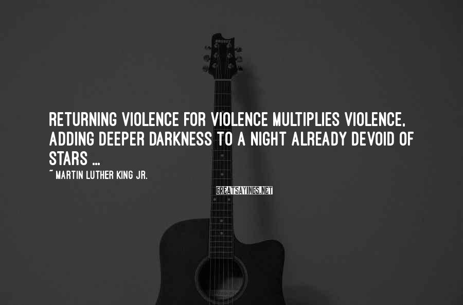 Martin Luther King Jr. Sayings: Returning violence for violence multiplies violence, adding deeper darkness to a night already devoid of