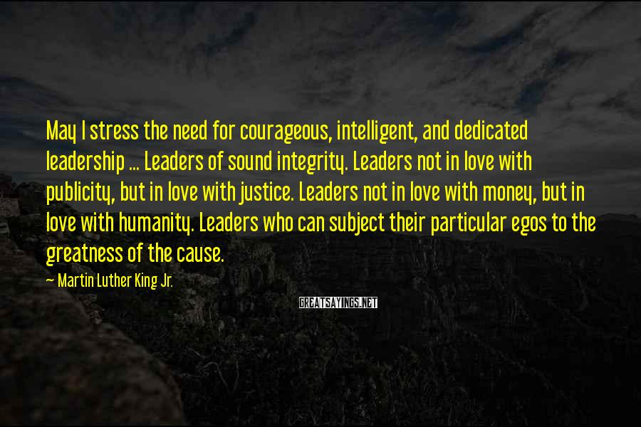 Martin Luther King Jr. Sayings: May I stress the need for courageous, intelligent, and dedicated leadership ... Leaders of sound