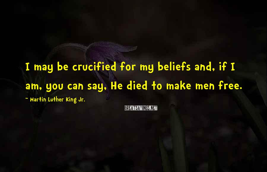 Martin Luther King Jr. Sayings: I may be crucified for my beliefs and, if I am, you can say, He