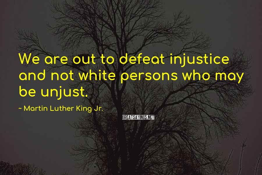 Martin Luther King Jr. Sayings: We are out to defeat injustice and not white persons who may be unjust.