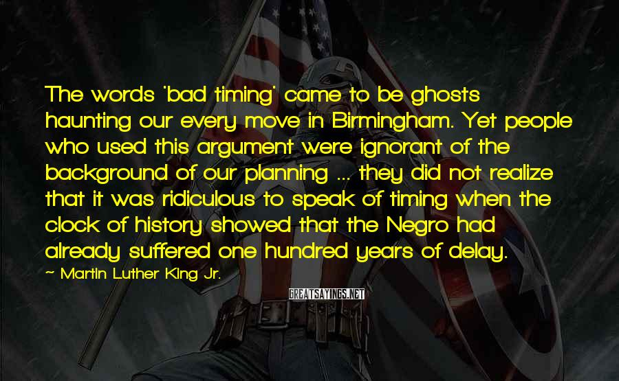Martin Luther King Jr. Sayings: The words 'bad timing' came to be ghosts haunting our every move in Birmingham. Yet