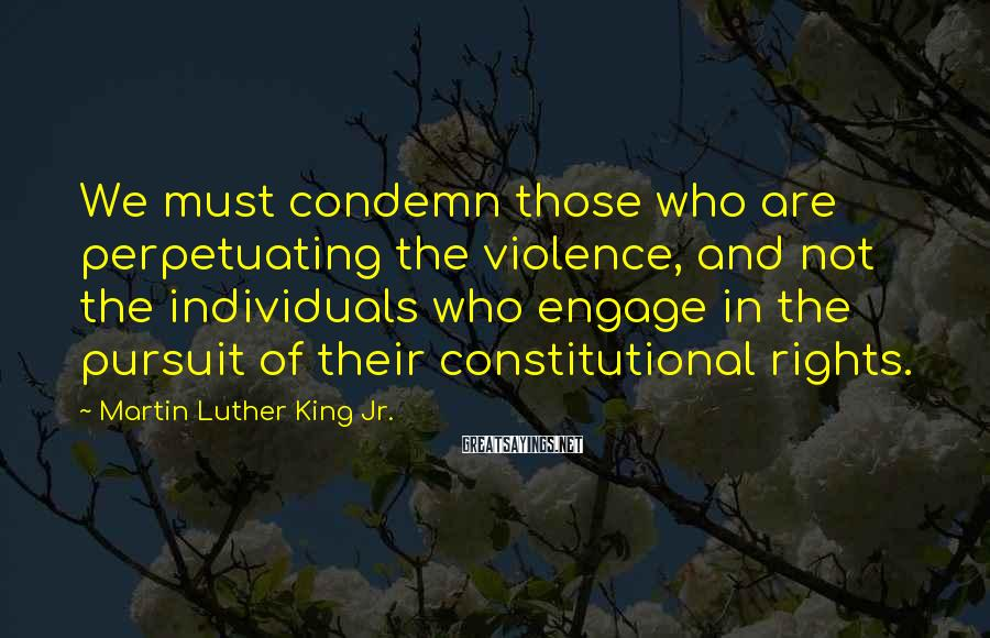 Martin Luther King Jr. Sayings: We must condemn those who are perpetuating the violence, and not the individuals who engage
