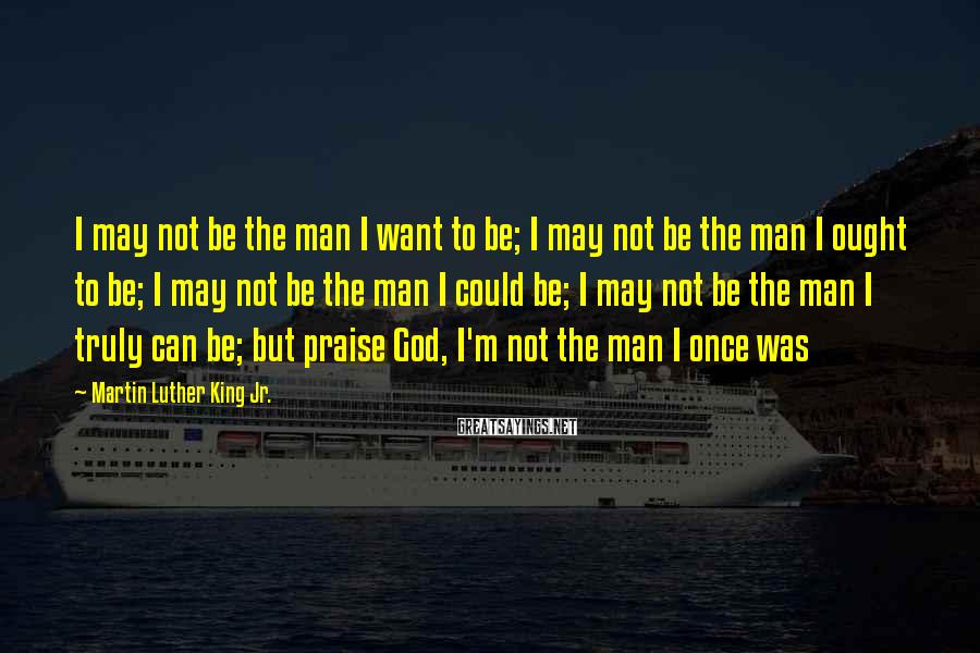 Martin Luther King Jr. Sayings: I may not be the man I want to be; I may not be the