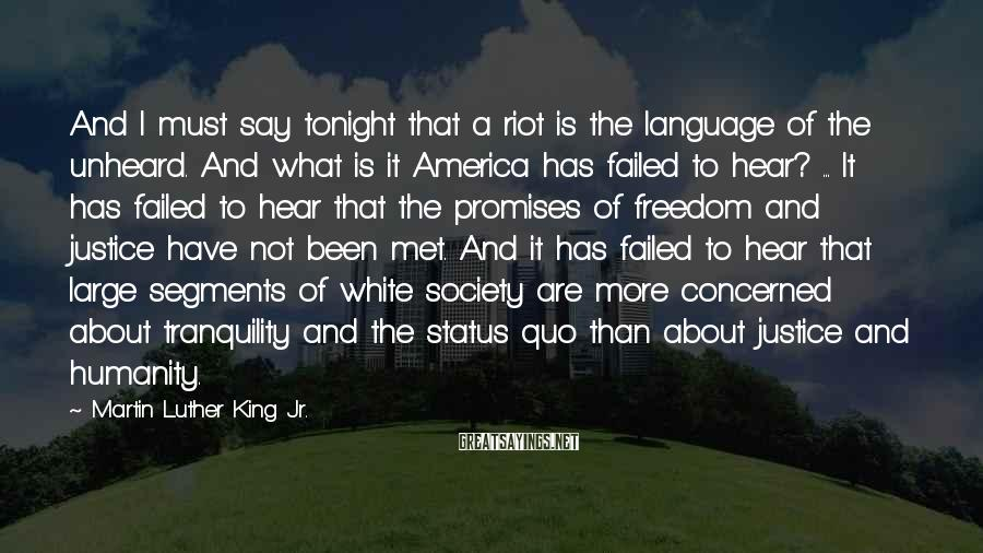 Martin Luther King Jr. Sayings: And I must say tonight that a riot is the language of the unheard. And