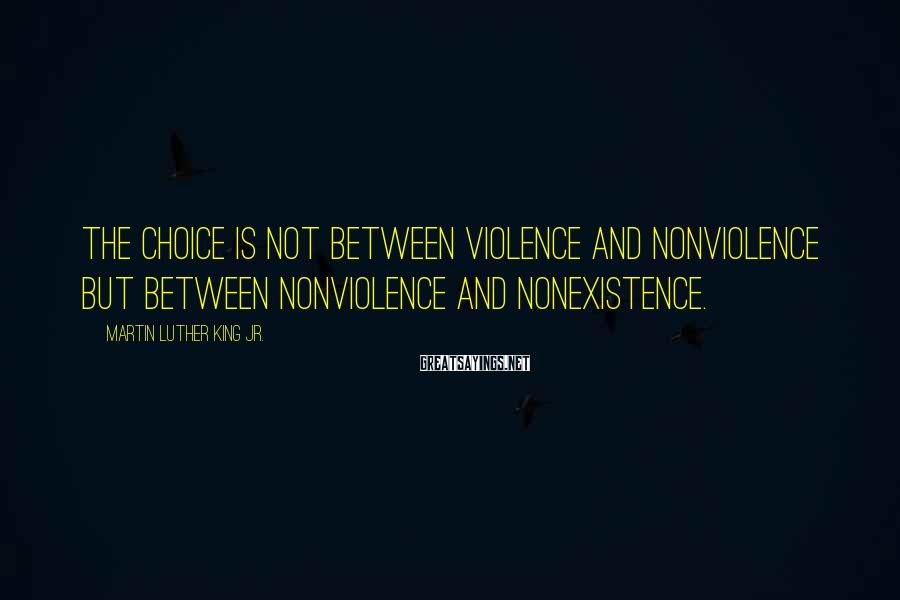 Martin Luther King Jr. Sayings: The choice is not between violence and nonviolence but between nonviolence and nonexistence.
