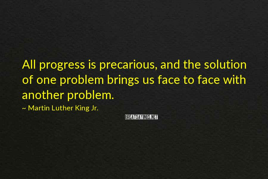 Martin Luther King Jr. Sayings: All progress is precarious, and the solution of one problem brings us face to face