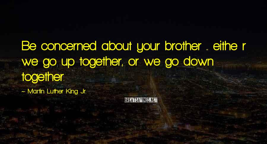 Martin Luther King Jr. Sayings: Be concerned about your brother ... eithe r we go up together, or we go