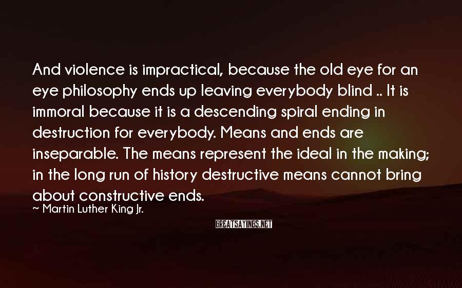 Martin Luther King Jr. Sayings: And violence is impractical, because the old eye for an eye philosophy ends up leaving