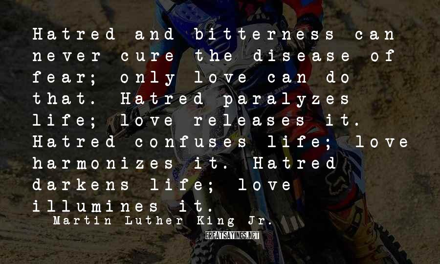 Martin Luther King Jr. Sayings: Hatred and bitterness can never cure the disease of fear; only love can do that.