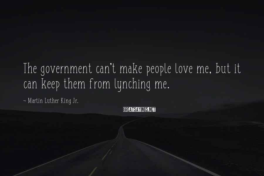 Martin Luther King Jr. Sayings: The government can't make people love me, but it can keep them from lynching me.