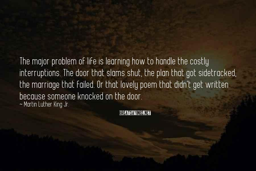 Martin Luther King Jr. Sayings: The major problem of life is learning how to handle the costly interruptions. The door