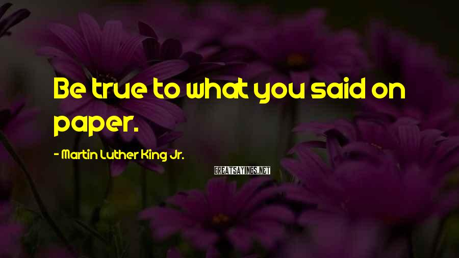 Martin Luther King Jr. Sayings: Be true to what you said on paper.