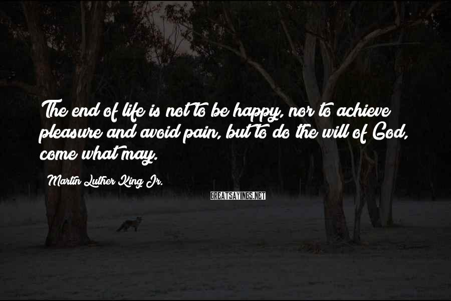 Martin Luther King Jr. Sayings: The end of life is not to be happy, nor to achieve pleasure and avoid