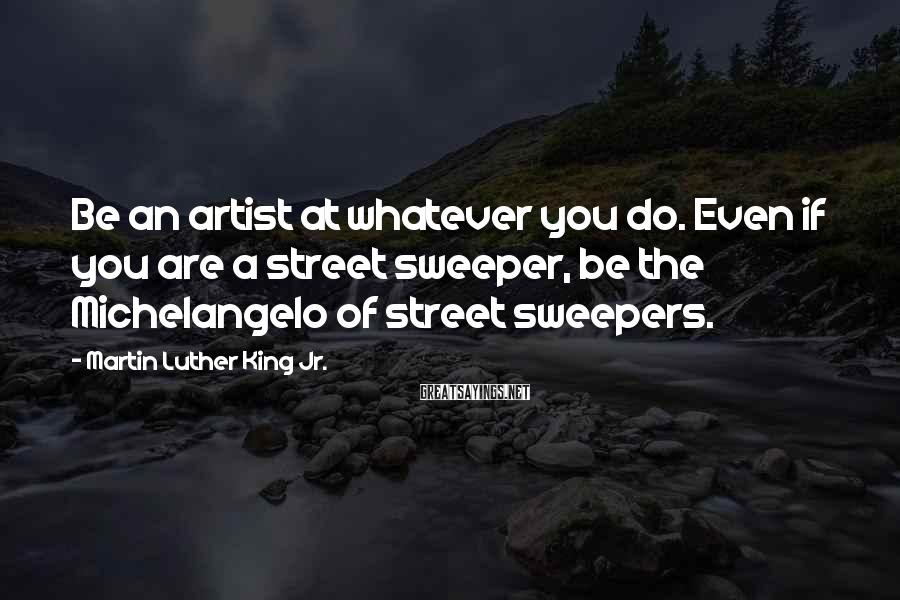 Martin Luther King Jr. Sayings: Be an artist at whatever you do. Even if you are a street sweeper, be