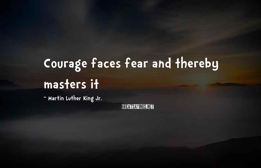 Martin Luther King Jr. Sayings: Courage faces fear and thereby masters it