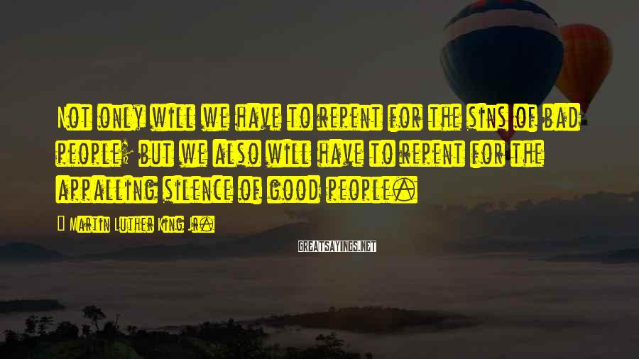 Martin Luther King Jr. Sayings: Not only will we have to repent for the sins of bad people; but we