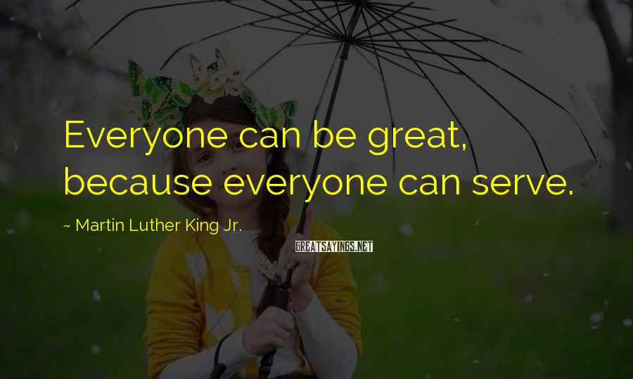 Martin Luther King Jr. Sayings: Everyone can be great, because everyone can serve.