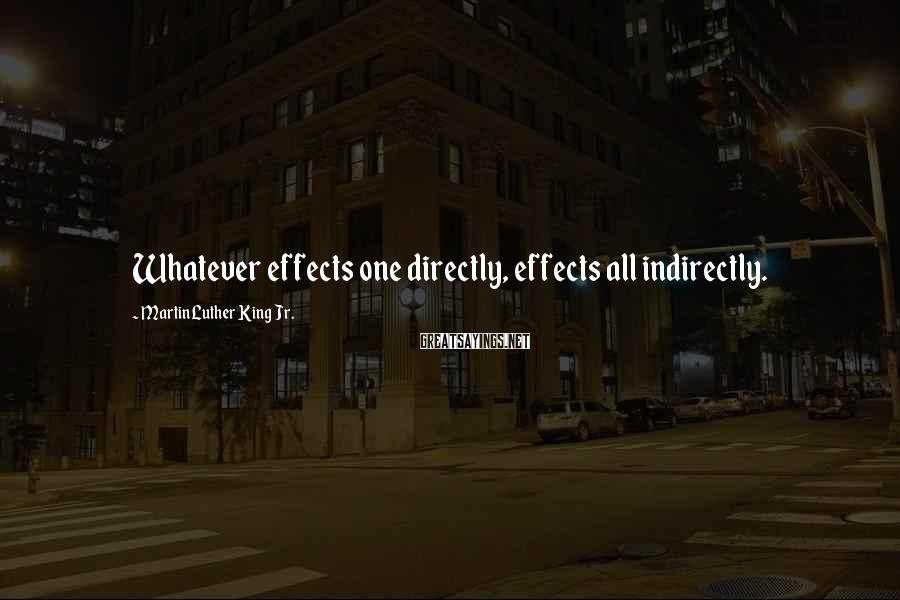 Martin Luther King Jr. Sayings: Whatever effects one directly, effects all indirectly.