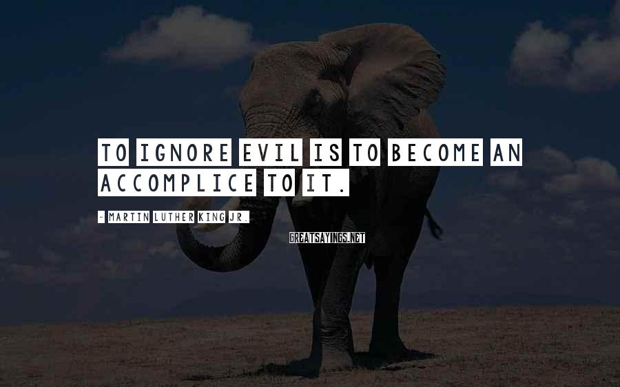 Martin Luther King Jr. Sayings: To ignore evil is to become an accomplice to it.