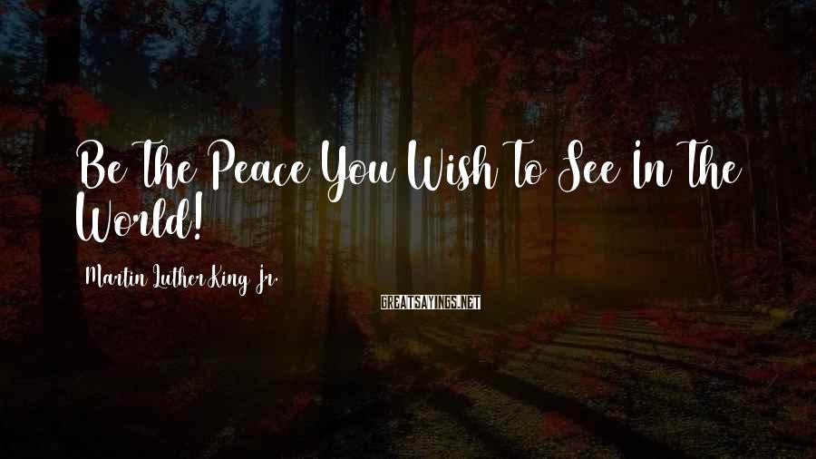 Martin Luther King Jr. Sayings: Be The Peace You Wish To See In The World!