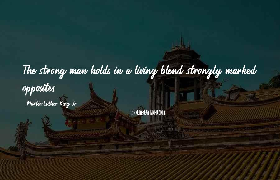 Martin Luther King Jr. Sayings: The strong man holds in a living blend strongly marked opposites.